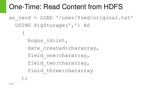 Page19 One-Time: Read Content from HDFS as_recd = LOAD '/user/fred/original.txt' USING PigStorage(',') AS ( bogus_id:int, ...