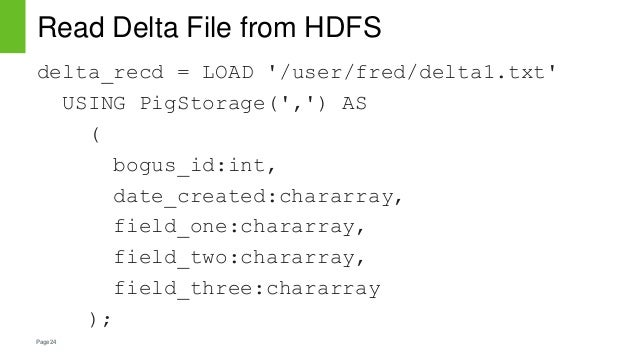 Page24 Read Delta File from HDFS delta_recd = LOAD '/user/fred/delta1.txt' USING PigStorage(',') AS ( bogus_id:int, date_c...