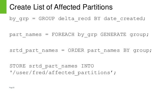 Page25 Create List of Affected Partitions by_grp = GROUP delta_recd BY date_created; part_names = FOREACH by_grp GENERATE ...