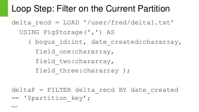 Page27 Loop Step: Filter on the Current Partition delta_recd = LOAD '/user/fred/delta1.txt' USING PigStorage(',') AS ( bog...