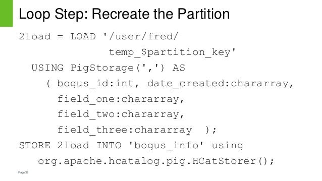 Page32 Loop Step: Recreate the Partition 2load = LOAD '/user/fred/ temp_$partition_key' USING PigStorage(',') AS ( bogus_i...