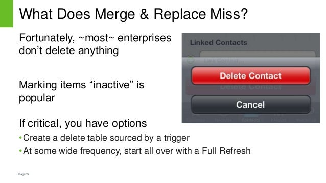 Page35 What Does Merge & Replace Miss? If critical, you have options •Create a delete table sourced by a trigger •At some ...