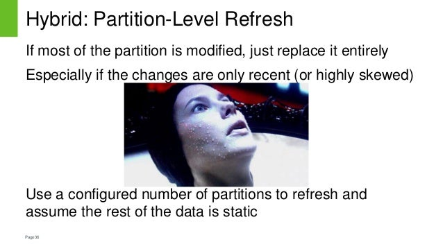 Page36 Hybrid: Partition-Level Refresh If most of the partition is modified, just replace it entirely Especially if the ch...