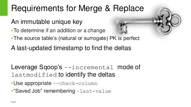 Page8 Requirements for Merge & Replace An immutable unique key •To determine if an addition or a change •The source table'...