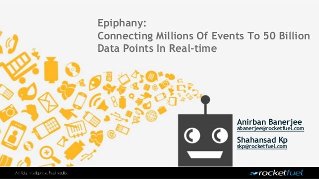 Epiphany: Connecting Millions Of Events To 50 Billion Data Points In Real-time Anirban Banerjee abanerjee@rocketfuel.com S...