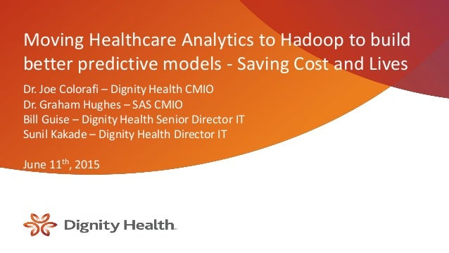 Moving Healthcare Analytics to Hadoop to build better predictive models - Saving Cost and Lives Dr. Joe Colorafi – Dignity...