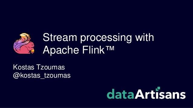 Stream processing with Apache Flink™ Kostas Tzoumas @kostas_tzoumas