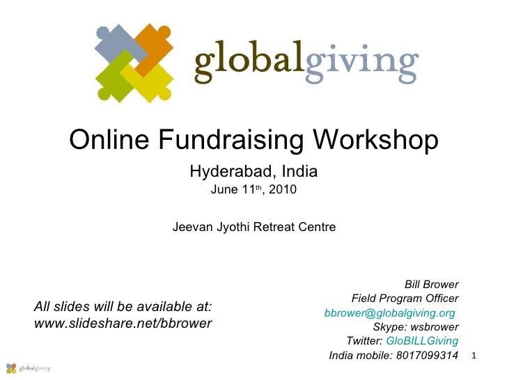 Online Fundraising Workshop Hyderabad, India June 11 th , 2010 Bill Brower Field Program Officer [email_address]   Skype: ...