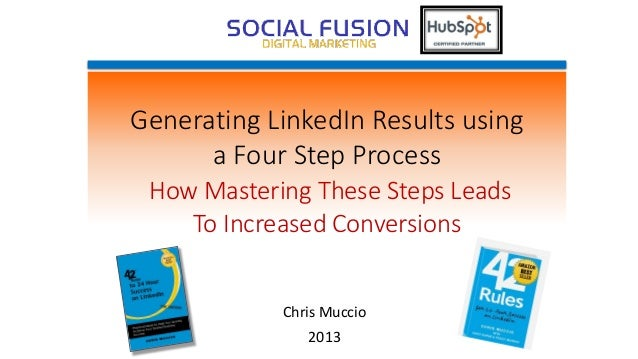 Generating LinkedIn Results usinga Four Step ProcessHow Mastering These Steps LeadsTo Increased ConversionsChris Muccio2013