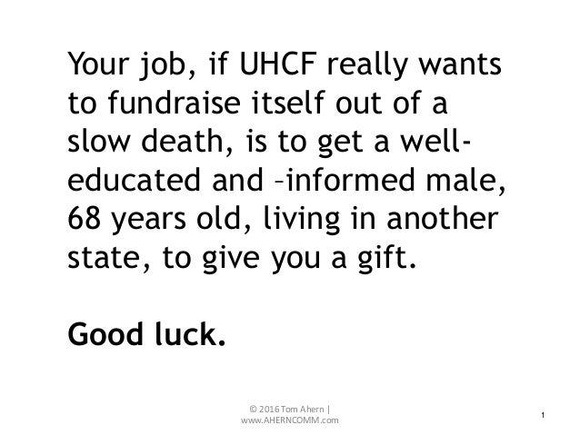 1 Your job, if UHCF really wants to fundraise itself out of a slow death, is to get a well- educated and –informed male, 6...