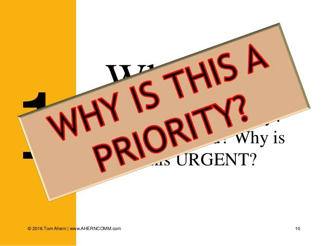10 Why now? What's the big hurry? What changed? Why is this URGENT?1 © 2016 Tom Ahern   www.AHERNCOMM.com