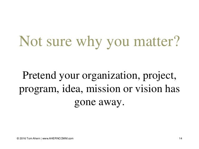 Not sure why you matter? Pretend your organization, project, program, idea, mission or vision has gone away. 14© 2016 Tom ...