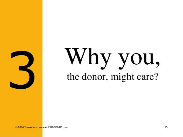 15 Why you, the donor, might care? 3 © 2016 Tom Ahern   www.AHERNCOMM.com