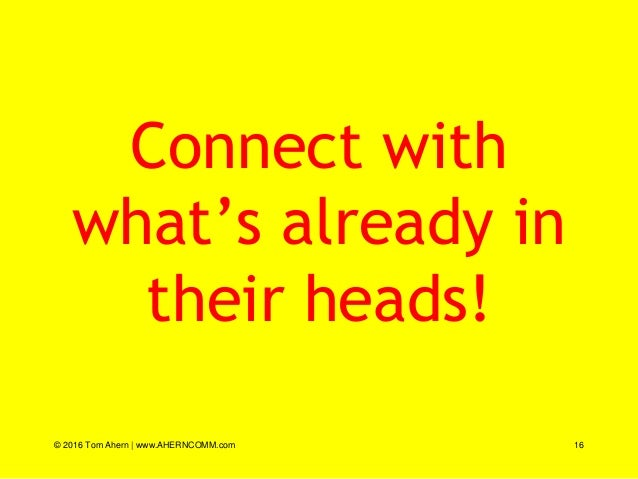 Connect with what's already in their heads! © 2016 Tom Ahern   www.AHERNCOMM.com 16