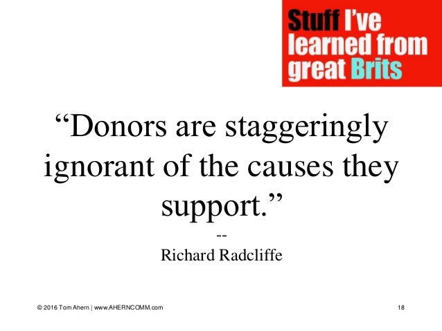 """""""Donors are staggeringly ignorant of the causes they support."""" -- Richard Radcliffe © 2016 Tom Ahern   www.AHERNCOMM.com 18"""