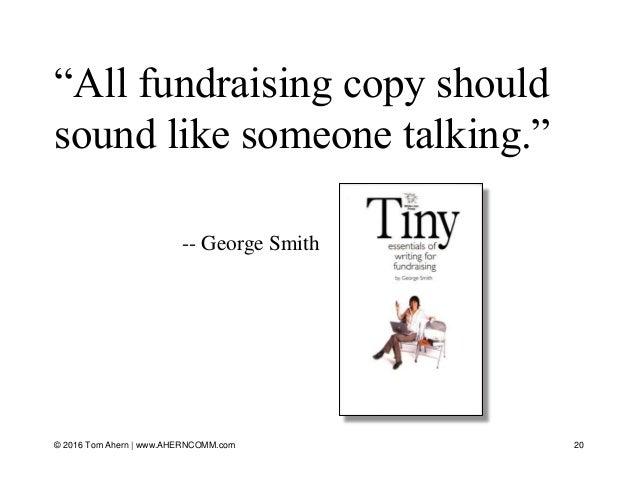 "© 2016 Tom Ahern   www.AHERNCOMM.com 20 ""All fundraising copy should sound like someone talking."" -- George Smith"