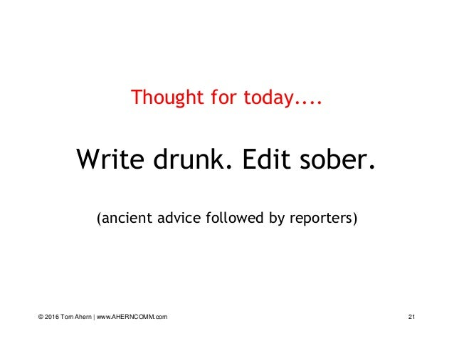 © 2016 Tom Ahern   www.AHERNCOMM.com 21 Thought for today.... Write drunk. Edit sober. (ancient advice followed by reporte...