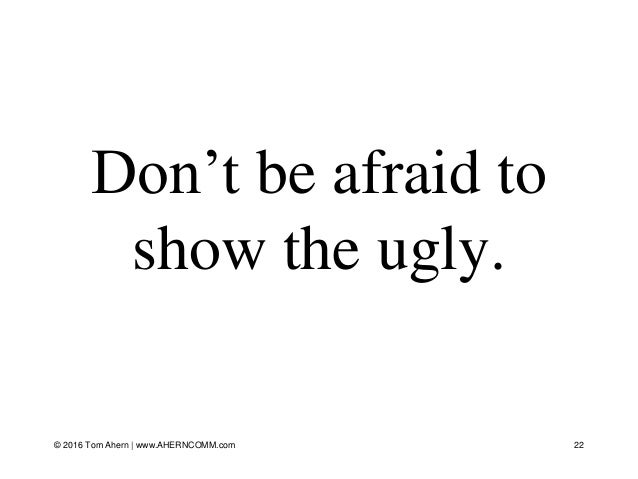 Don't be afraid to show the ugly. © 2016 Tom Ahern   www.AHERNCOMM.com 22