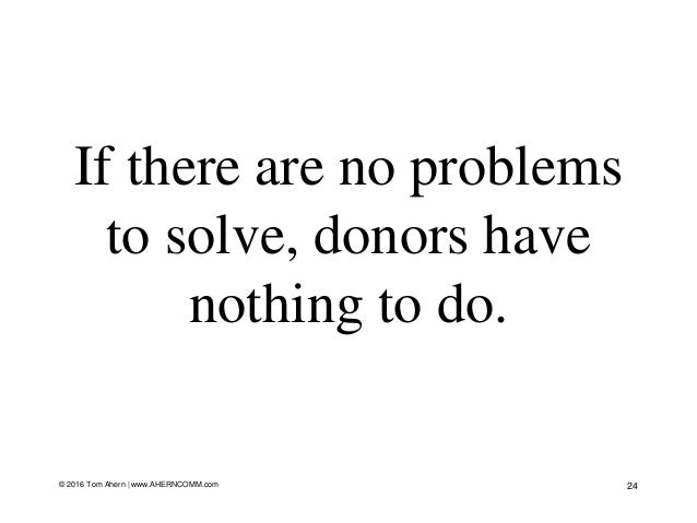 If there are no problems to solve, donors have nothing to do. 24© 2016 Tom Ahern   www.AHERNCOMM.com