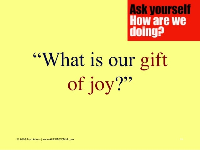 """29 """"What is our gift of joy?"""" © 2016 Tom Ahern   www.AHERNCOMM.com"""