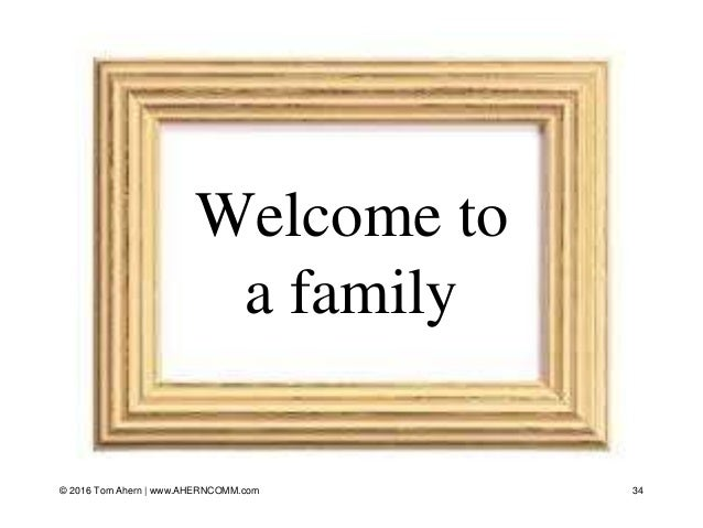Welcome to a family 34© 2016 Tom Ahern   www.AHERNCOMM.com