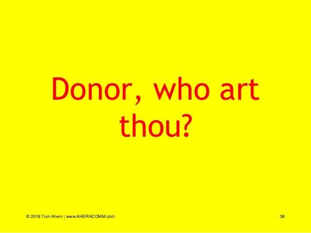 Donor, who art thou? © 2016 Tom Ahern   www.AHERNCOMM.com 38