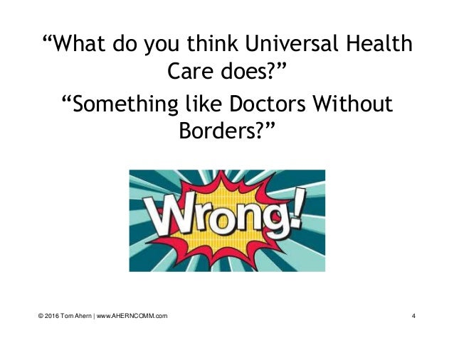 """""""What do you think Universal Health Care does?"""" """"Something like Doctors Without Borders?"""" 4© 2016 Tom Ahern   www.AHERNCOM..."""
