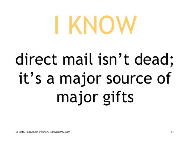 I KNOW direct mail isn't dead; it's a major source of major gifts © 2016 Tom Ahern   www.AHERNCOMM.com 41
