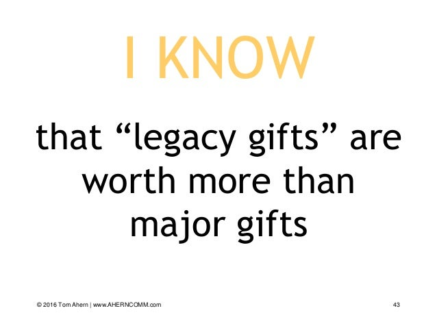 """I KNOW that """"legacy gifts"""" are worth more than major gifts © 2016 Tom Ahern   www.AHERNCOMM.com 43"""