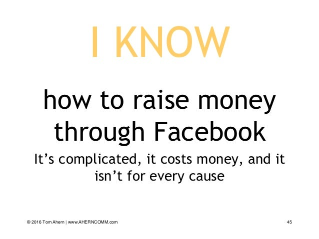 I KNOW how to raise money through Facebook It's complicated, it costs money, and it isn't for every cause © 2016 Tom Ahern...