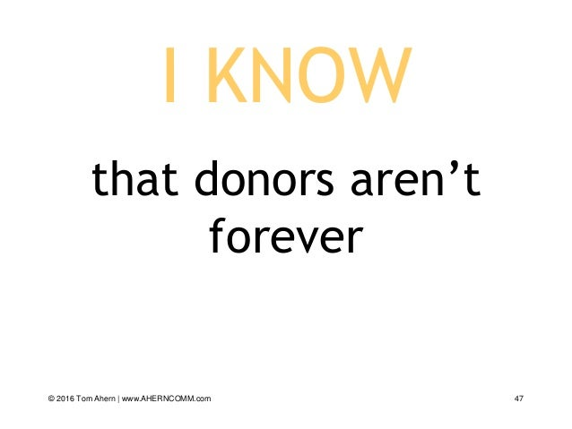 I KNOW that donors aren't forever © 2016 Tom Ahern   www.AHERNCOMM.com 47