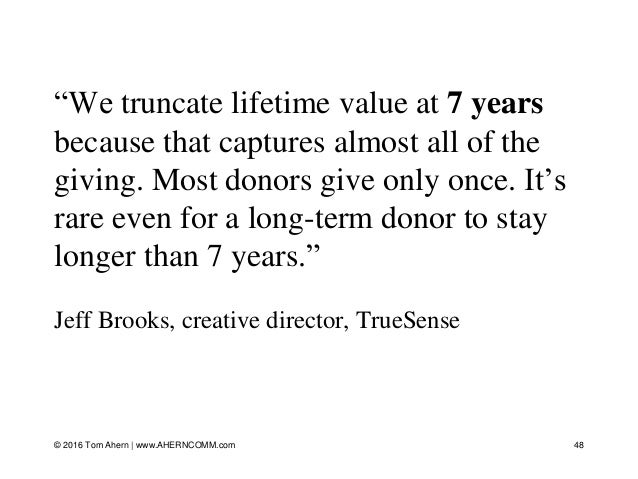 """""""We truncate lifetime value at 7 years because that captures almost all of the giving. Most donors give only once. It's ra..."""