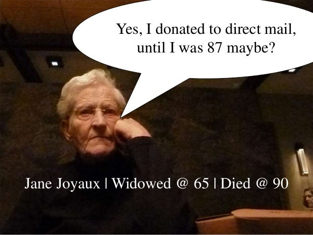 50 Yes, I donated to direct mail, until I was 87 maybe? Jane Joyaux   Widowed @ 65   Died @ 90 © 2016 Tom Ahern   www.AHER...