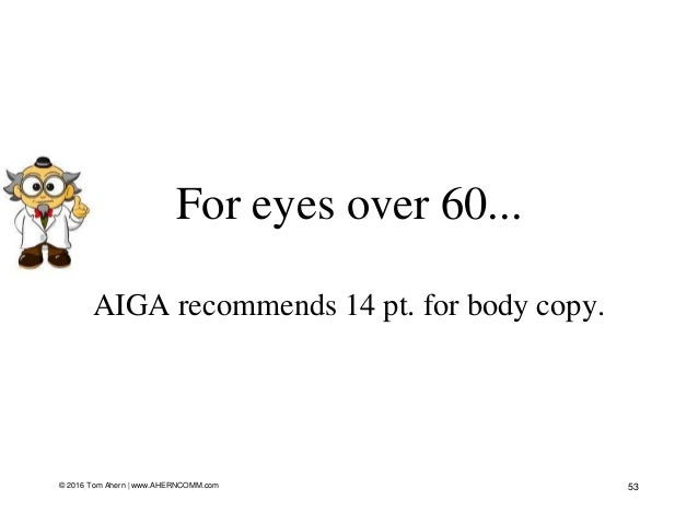 For eyes over 60... AIGA recommends 14 pt. for body copy. 53© 2016 Tom Ahern   www.AHERNCOMM.com