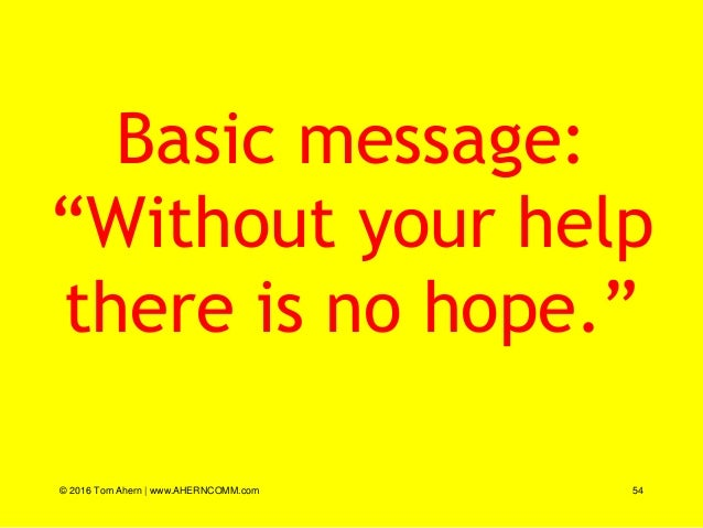 """Basic message: """"Without your help there is no hope."""" © 2016 Tom Ahern   www.AHERNCOMM.com 54"""
