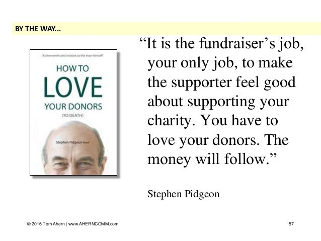 """""""It is the fundraiser's job, your only job, to make the supporter feel good about supporting your charity. You have to lov..."""
