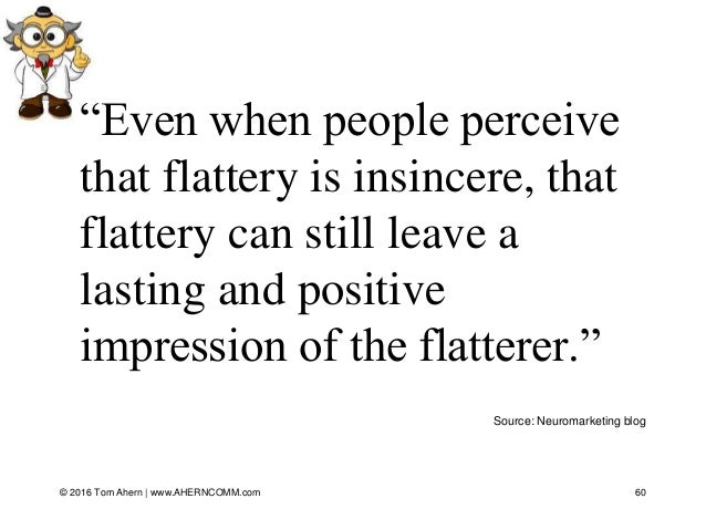 """60 Source: Neuromarketing blog """"Even when people perceive that flattery is insincere, that flattery can still leave a last..."""