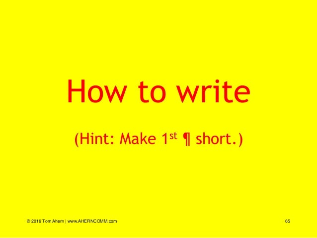 How to write (Hint: Make 1st ¶ short.) © 2016 Tom Ahern   www.AHERNCOMM.com 65
