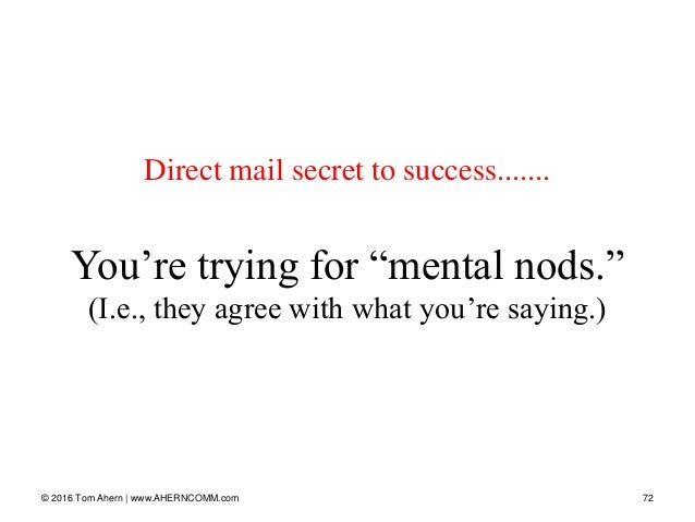 """© 2016 Tom Ahern   www.AHERNCOMM.com 72 Direct mail secret to success....... You're trying for """"mental nods."""" (I.e., they ..."""
