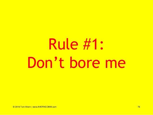 Rule #1: Don't bore me © 2016 Tom Ahern   www.AHERNCOMM.com 76
