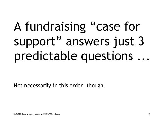 """A fundraising """"case for support"""" answers just 3 predictable questions ... Not necessarily in this order, though. 8© 2016 T..."""