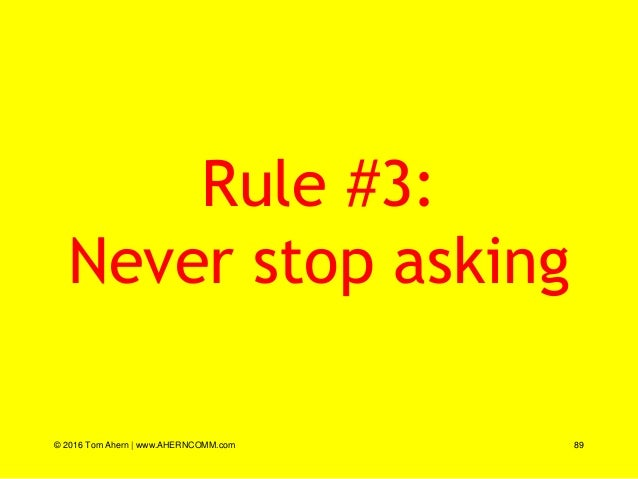 Rule #3: Never stop asking © 2016 Tom Ahern   www.AHERNCOMM.com 89