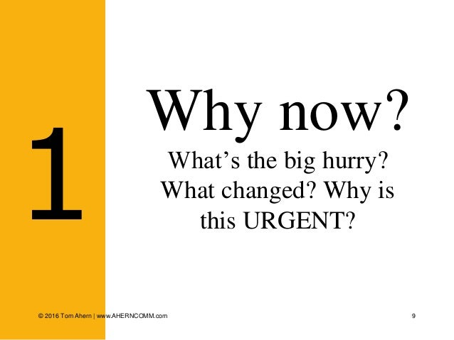 9 Why now? What's the big hurry? What changed? Why is this URGENT?1 © 2016 Tom Ahern   www.AHERNCOMM.com