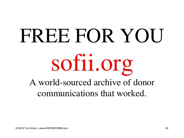 © 2016 Tom Ahern   www.AHERNCOMM.com 92 FREE FOR YOU sofii.org A world-sourced archive of donor communications that worked.