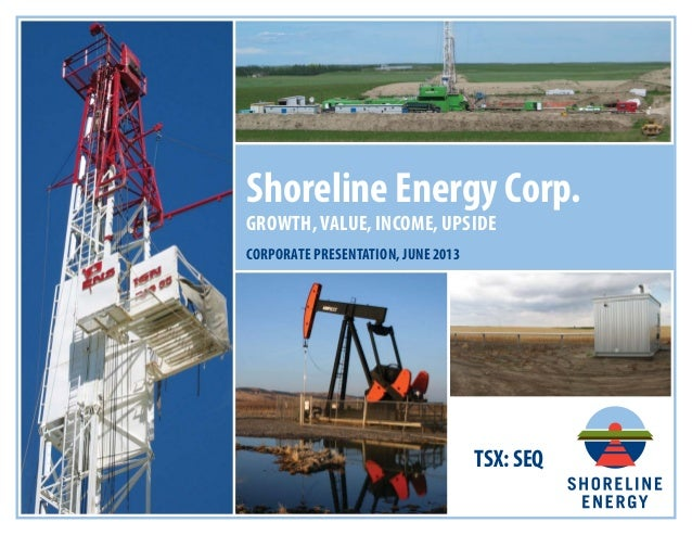 TSX: SEQ Shoreline Energy Corp. GROWTH, VALUE, INCOME, UPSIDE CORPORATE PRESENTATION, JUNE 2013