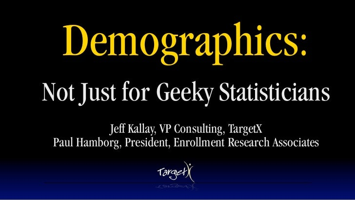 Demographics: Not Just for Geeky Statisticians            Jeff Kallay, VP Consulting, TargetX  Paul Hamborg, President, En...