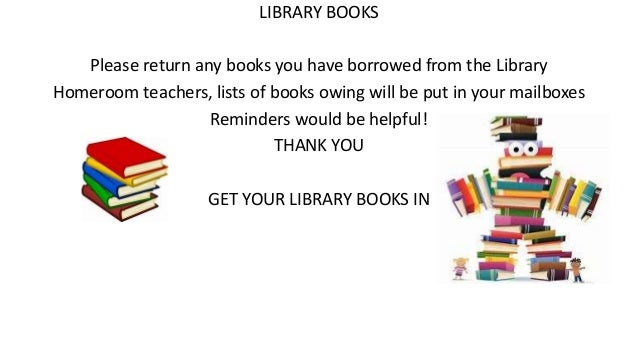 LIBRARY BOOKS Please return any books you have borrowed from the Library Homeroom teachers, lists of books owing will be p...
