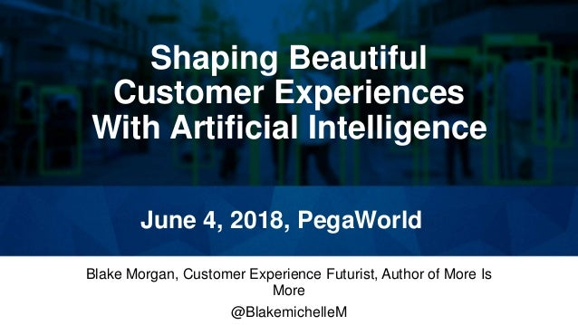 Shaping Beautiful Customer Experiences With Artificial Intelligence Blake Morgan, Customer Experience Futurist, Author of ...
