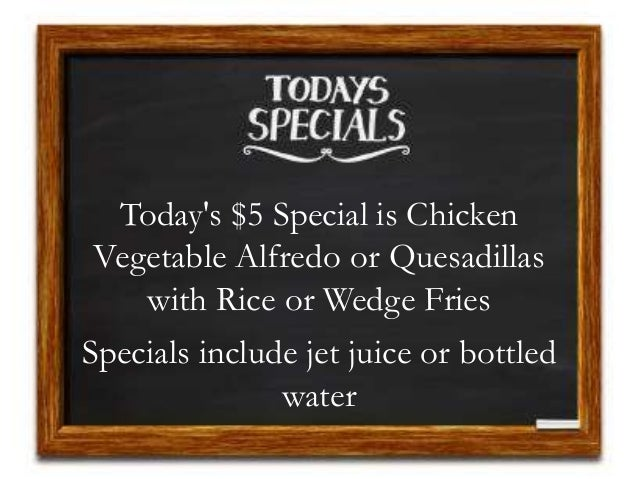 Today's $5 Special is Chicken Vegetable Alfredo or Quesadillas with Rice or Wedge Fries Specials include jet juice or bott...