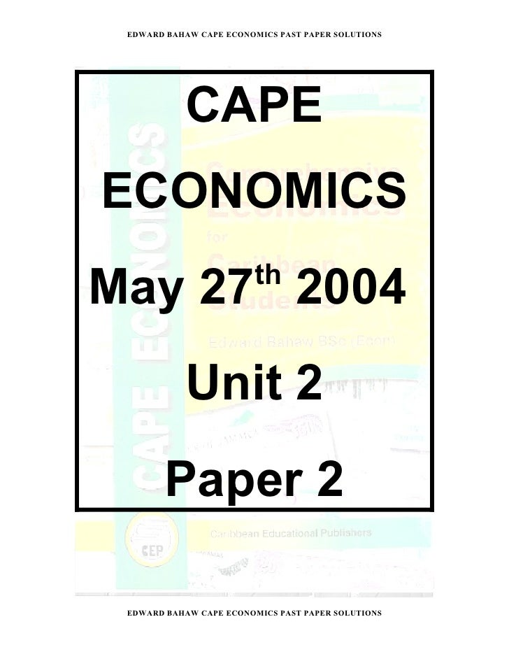 EDWARD BAHAW CAPE ECONOMICS PAST PAPER SOLUTIONS               CAPE ECONOMICS June 2004           Unit 2        Paper 2  E...